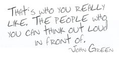 The people who you can think out loud in front of. - John Green, from An Abundance of Katherine's Pretty Words, Beautiful Words, Cool Words, Quotable Quotes, Lyric Quotes, Me Quotes, Poetry Quotes, Great Quotes, Quotes To Live By