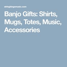 Banjo Gifts: Shirts, Mugs, Totes, Music, Accessories
