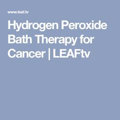 Hydrogen Peroxide Bath Therapy for Cancer | LEAFtv