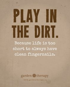 Play in the Dirt Because Life is too Short to Always Have Clean Fingernails #gardentherapy FREE PRINTABLE QUOTE