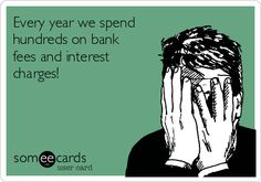 Every year we spend hundreds on bank fees and interest charges!