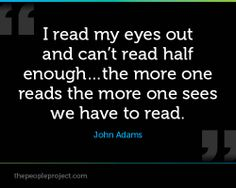I read my eyes out and can't read half enough…the more one reads the more one sees we have to read. - John Adams