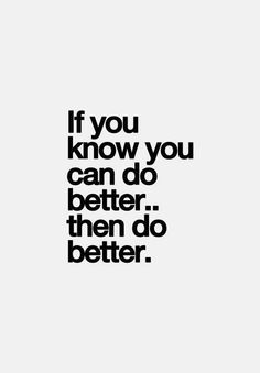 If you know you can do better..then do better..