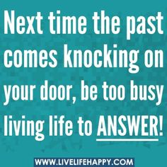 Be too busy living life to answer ;)