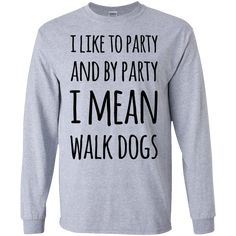1e589d99bc I like to party and by party I mean walk dogs LS Tshirt