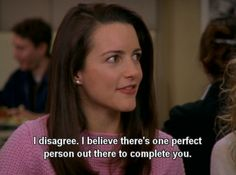 I believe there's one perfect person out there to complete you. -Charlotte York