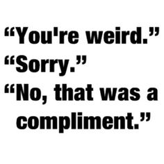 Yes I know I'm weird. And if somebody calls me weird I take it as a compliment!! (As well as being called dork, nerd, geek, etc.)