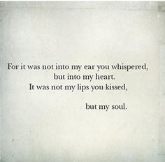 For it was not into my ear you whispered, but into my heart.. It was not my lips you kissed, but my soul.. (Seen on Facebook..)