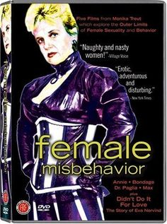 Female Misbehavior (1992) dir. by Monika Treut. Four documentaries featuring Camille Paglia, Annie Sprinkle, a professional woman's preoccupation with sadomasochism, and the life adjustments of a transgendered F2M.