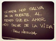 Si nada nos salva de la muerte, al menos que el amor nos salve de la Vida - el gran Neruda