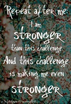 Every challenge makes you that much stronger!!!