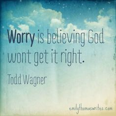 Ooh. This is a good one. I won't worry anymore. I know everything God does is done right and for a purpose