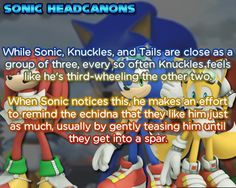 While Sonic, Knuckles, and Tails are close as a group of three, every so often Knuckles feels like he's third-wheeling the other two. When Sonic notices this, he makes an effort to remind the echidna that they like him just as much, usually by gently teasing him until they get into a spar.