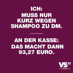 Ich: muss nur kurz wegen Shampoo zu DM An der Kasse: Das macht dann 93,27 Euro. - VISUAL STATEMENTS®