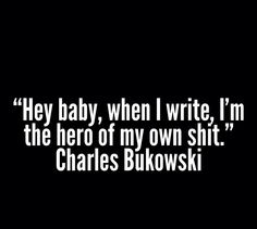 Hey baby, when I write, I'm the hero of my own shit.