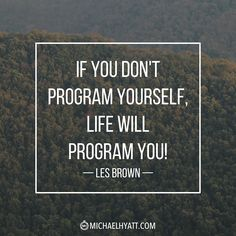 """""""If you don't program yourself, life will program you!"""" -Les Brown http://michaelhyatt.com/shareable-images"""