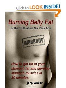 Burning Belly Fat or the Truth about Six Pack Abs: How to get rid of your stomach fat and develop stomach muscles in 30 minutes. (Sixpack fast and easy): Joerg Weber