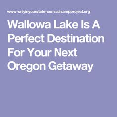 Wallowa Lake Is A Perfect Destination For Your Next Oregon Getaway