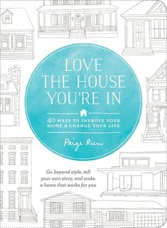 Love the House You're In: 40 Ways to Improve Your Home and Change Your Life: Paige Rien: 9781611801989: Amazon.com: Books