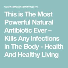 This is The Most Powerful Natural Antibiotic Ever – Kills Any Infections in The Body - Health And Healthy Living