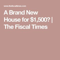 A Brand New House for $1,500? | The Fiscal Times