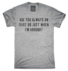 Are You Always An Idiot Or Just When I'm Around T-Shirt, Hoodie, Tank Top