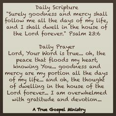 Daily Prayer Lord, Your Word is true... oh, the peace that floods my heart, knowing You... goodness and mercy are my portion all the days of my life... and oh, the thought of dwelling in the house of the Lord forever... I am overwhelmed with gratitude and devotion... #dailyscripture #DailyPrayer #eveningscripture #eveningprayer #scripturequote #biblequote #instabible #instaquote #quote #seekgod #godsword #godislove #gospel #jesus #jesussaves  #preach #testify #pray #atruegospelministry