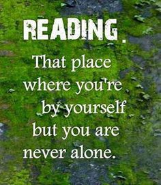 Reading is the only way for me to be aware of my surroundings and immersed in another reality. I love it.