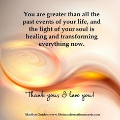 You are greater than all the past events of your life, and the light of your soul is healing and transforming everything now. Thank you; I love you! Marilyn Gordon.ww.lifetransformationsecrets.com