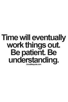 Be Patient. Be understanding.