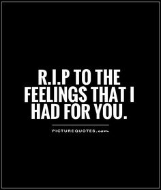 R.I.P to the feelings that I had for you. Picture Quotes.