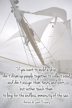 """If you want to build a ship, don't drum up people together to collect wood and don't assign them tasks and work, but rather teach them to long for the endless immensity of the sea."" -Antoine de Saint-Exupery"