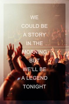 we could be a story in the morning but we'll be a legend tonight
