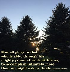 Now all glory to God, who is able, through his mighty power at work within us, to accomplish infinitely more than we might ask or think. Ephesians 3:20 NLT