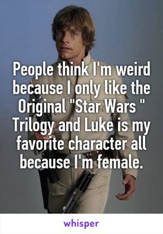 "This is why I don't like to talk about ""Star Wars"" around other people. The popular belief is that since the two main characters are male, ""Star Wars"" is, therefore, a guy thing. This simply isn't true; women can like ""Star Wars"", too!"