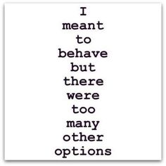 """""""I meant to behave but there were too many other options"""""""