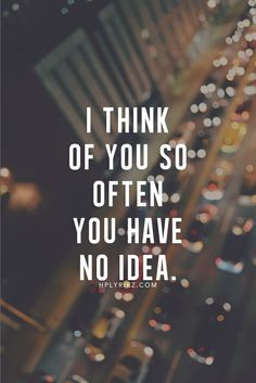 I think of you so often you have no idea.
