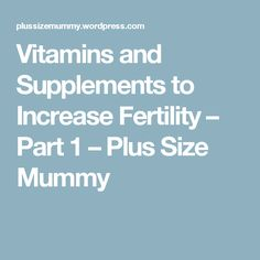 Vitamins and Supplements to Increase Fertility – Part 1 – Plus Size Mummy