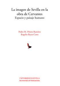 La imagen de Sevilla en la obra de Cervantes : espacio y paisaje humano / Pedro M. Piñero, Rogelio Reyes Cano -  Sevilla : Universidad de Sevilla, Secretariado de Publicaciones, 2013