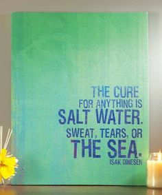 The Cure for anything is Salt water. sweat, tears, or the Sea. - Isak Dinesen
