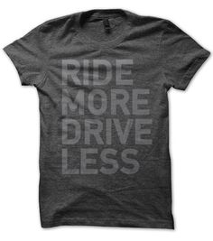 Ride More Drive Less - Ride More Drive Less. Seems like a simple idea, and something worth striving towards. Think of this shirt like a handy little reminder of how you like to get from point A to B.  Printed on a ridiculously soft 50/50 heathered blend. Available in small-XL in both dark charcoal and storm blue.
