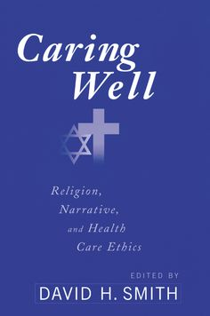 Caring Well: Religion, Narrative, and Health Care Ethics by David H. Smith - 85% off!
