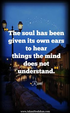 """The Soul has been given its own ears to hear things the mind does not understand."" ~Rumi ★❤★"