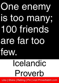 One enemy is too many; 100 friends are far too few. - Icelandic Proverb #proverbs #quotes