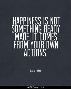 Happiness Is Not Sometimes Ready Made. It Comes From Your Own Actions