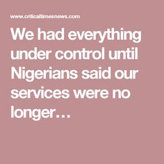 We had everything under control until Nigerians said our services were no longer…