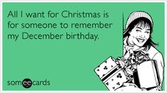 All I want for Christmas is for someone to remember my December birthday.