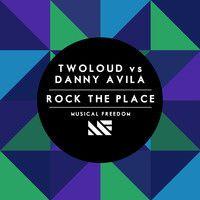 twoloud vs Danny Avila - Rock The Place (Original Mix) by Musical Freedom Recs on SoundCloud