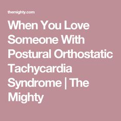 When You Love Someone With Postural Orthostatic Tachycardia Syndrome | The Mighty