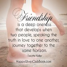 """Friendship is a deep oneness that develops when two people, speaking the truth in love to one another, journey together to the same horizon."" -Timothy Keller"